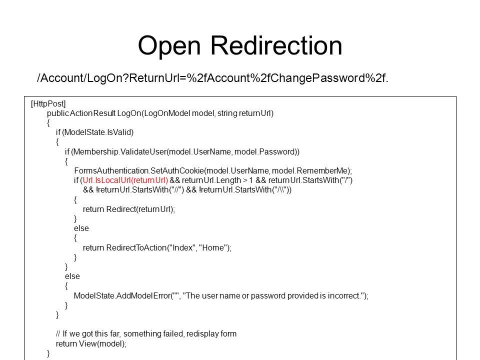 Open Redirection /Account/LogOn ReturnUrl=%2fAccount%2fChangePassword%2f. [HttpPost] public ActionResult LogOn(LogOnModel model, string returnUrl)